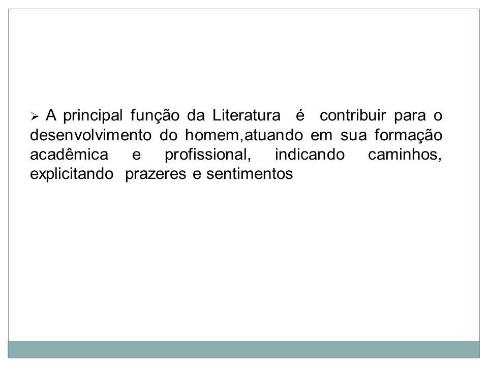 A principal função da Literatura é contribuir para o desenvolvimento do homem,atuando em sua formação acadêmica e profissional, indicando caminhos, explicitando prazeres e sentimentos