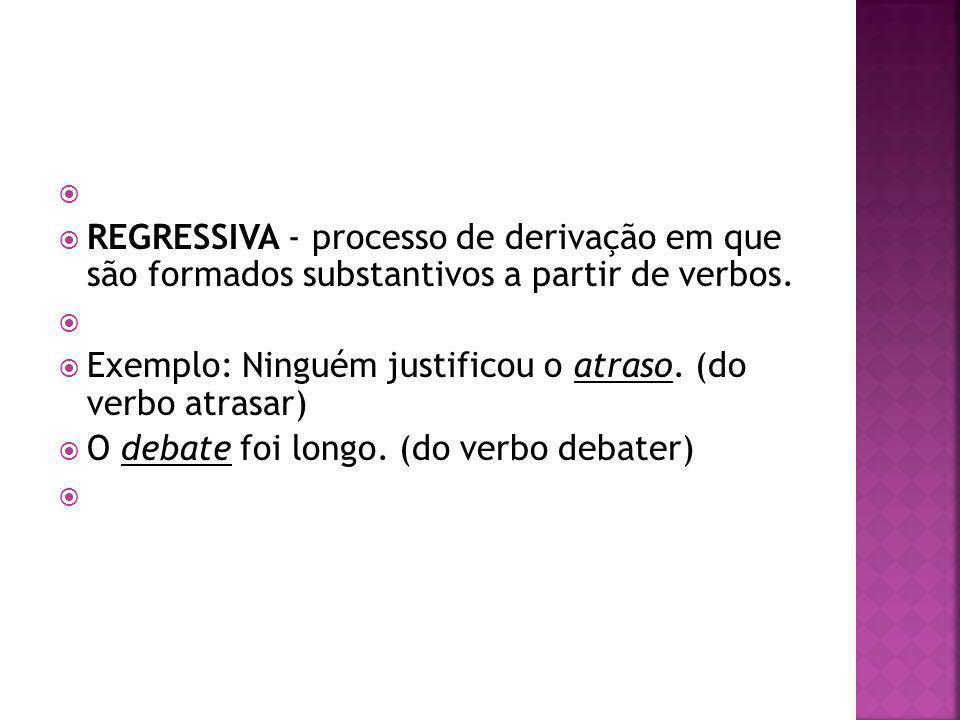 REGRESSIVA - processo de derivação em que são formados substantivos a partir de verbos. Exemplo: Ninguém justificou o atraso. (do verbo atrasar)