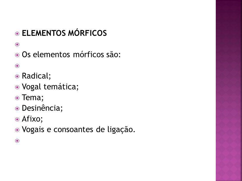 ELEMENTOS MÓRFICOS Os elementos mórficos são: Radical; Vogal temática; Tema; Desinência; Afixo;