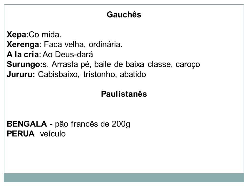 Gauchês Xepa:Co mida. Xerenga: Faca velha, ordinária. A la cria: Ao Deus-dará. Surungo:s. Arrasta pé, baile de baixa classe, caroço.