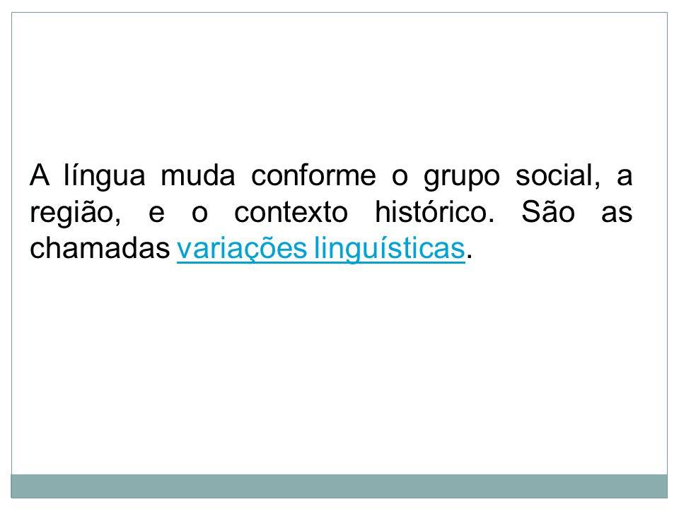 A língua muda conforme o grupo social, a região, e o contexto histórico.