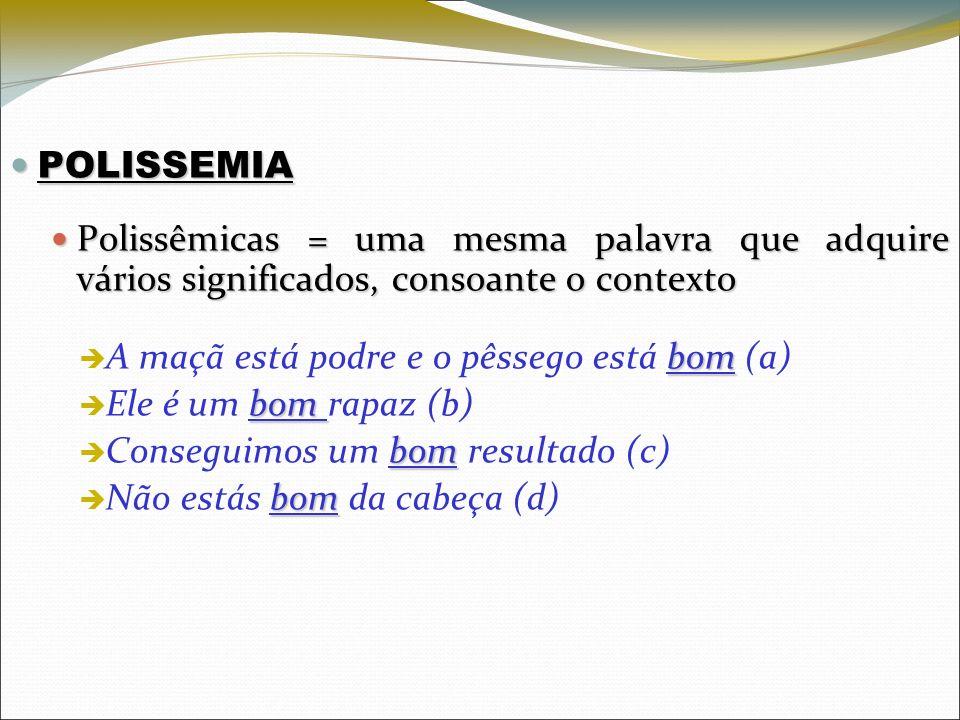 POLISSEMIAPolissêmicas = uma mesma palavra que adquire vários significados, consoante o contexto. A maçã está podre e o pêssego está bom (a)