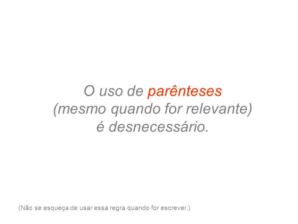 O uso de parênteses (mesmo quando for relevante) é desnecessário.