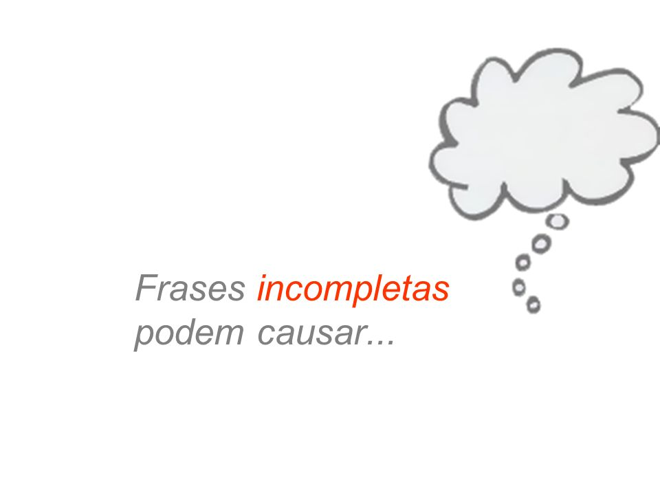 Frases incompletas podem causar...