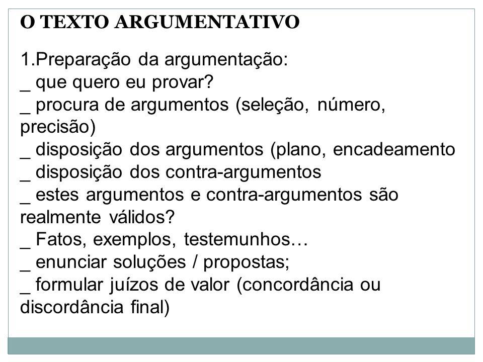 O TEXTO ARGUMENTATIVO Preparação da argumentação: _ que quero eu provar _ procura de argumentos (seleção, número, precisão)