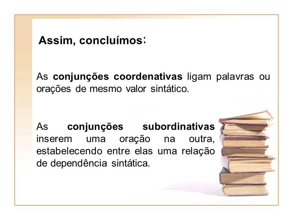 Assim, concluímos: As conjunções coordenativas ligam palavras ou orações de mesmo valor sintático.