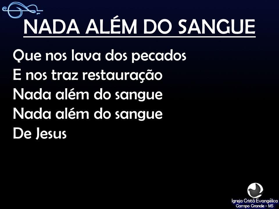 NADA ALÉM DO SANGUE Que nos lava dos pecados E nos traz restauração Nada além do sangue De Jesus