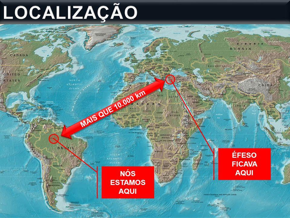 LOCALIZAÇÃO MAIS QUE 10.000 km ÉFESO FICAVA AQUI NÓS ESTAMOS AQUI