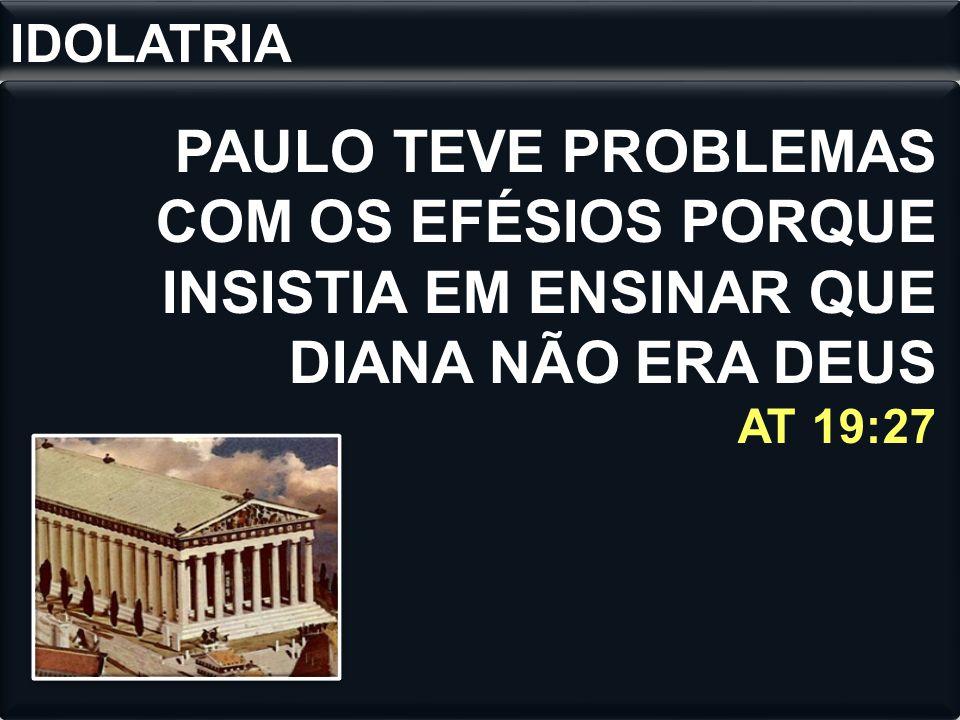 IDOLATRIA PAULO TEVE PROBLEMAS COM OS EFÉSIOS PORQUE INSISTIA EM ENSINAR QUE DIANA NÃO ERA DEUS AT 19:27.