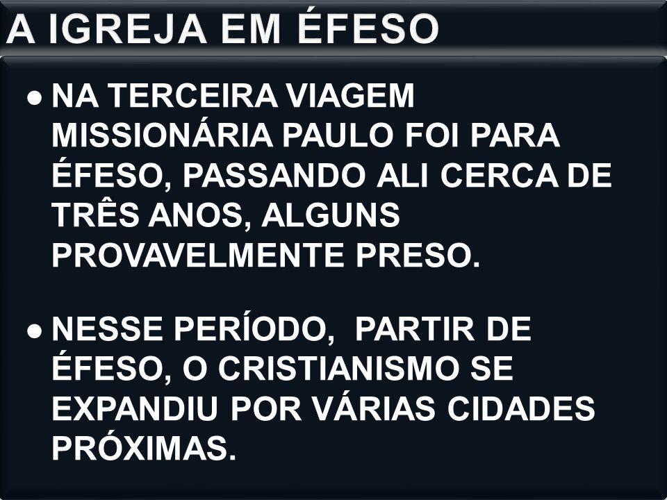 A IGREJA EM ÉFESO NA TERCEIRA VIAGEM MISSIONÁRIA PAULO FOI PARA ÉFESO, PASSANDO ALI CERCA DE TRÊS ANOS, ALGUNS PROVAVELMENTE PRESO.