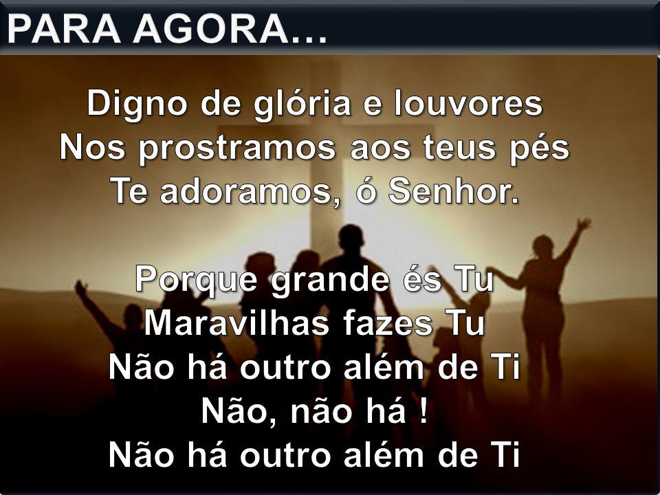 PARA AGORA… Digno de glória e louvores Nos prostramos aos teus pés Te adoramos, ó Senhor.