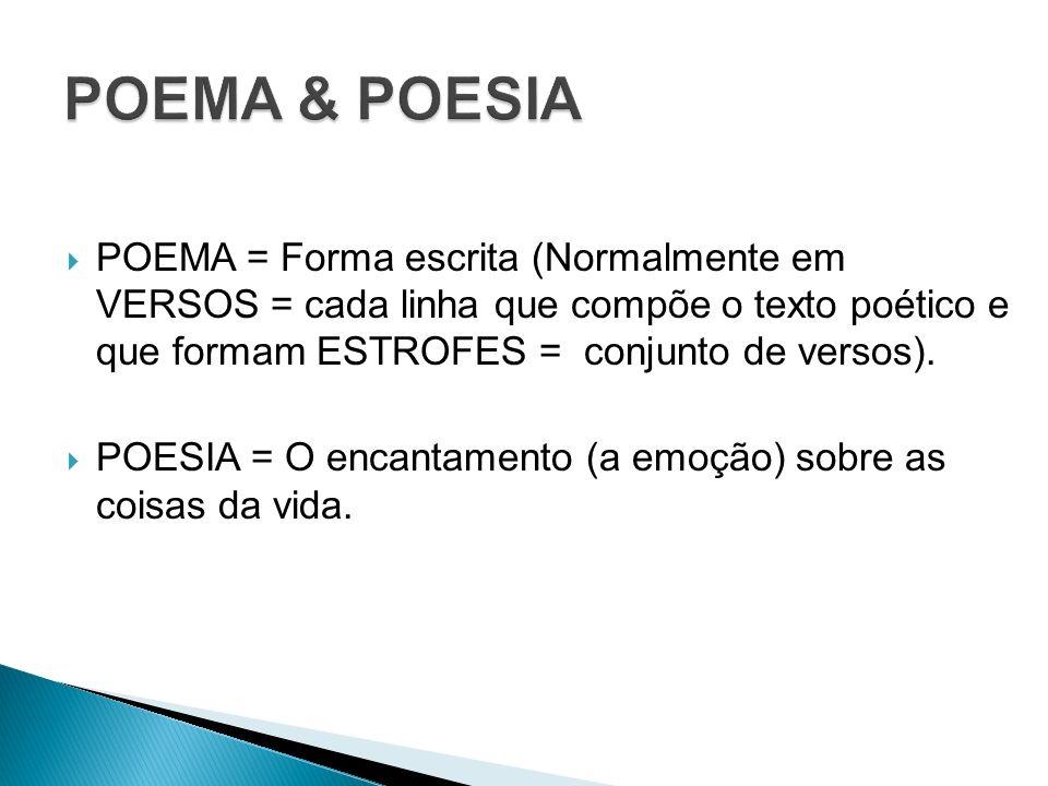 POEMA & POESIA POEMA = Forma escrita (Normalmente em VERSOS = cada linha que compõe o texto poético e que formam ESTROFES = conjunto de versos).