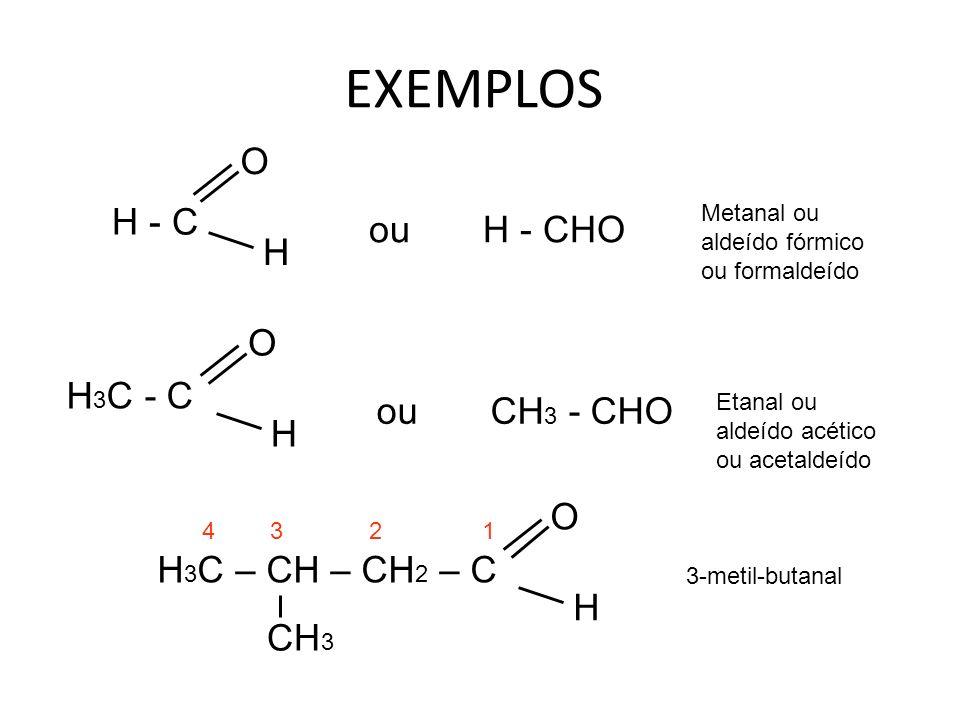 EXEMPLOS O H - C ou H - CHO H O H3C - C ou CH3 - CHO H O