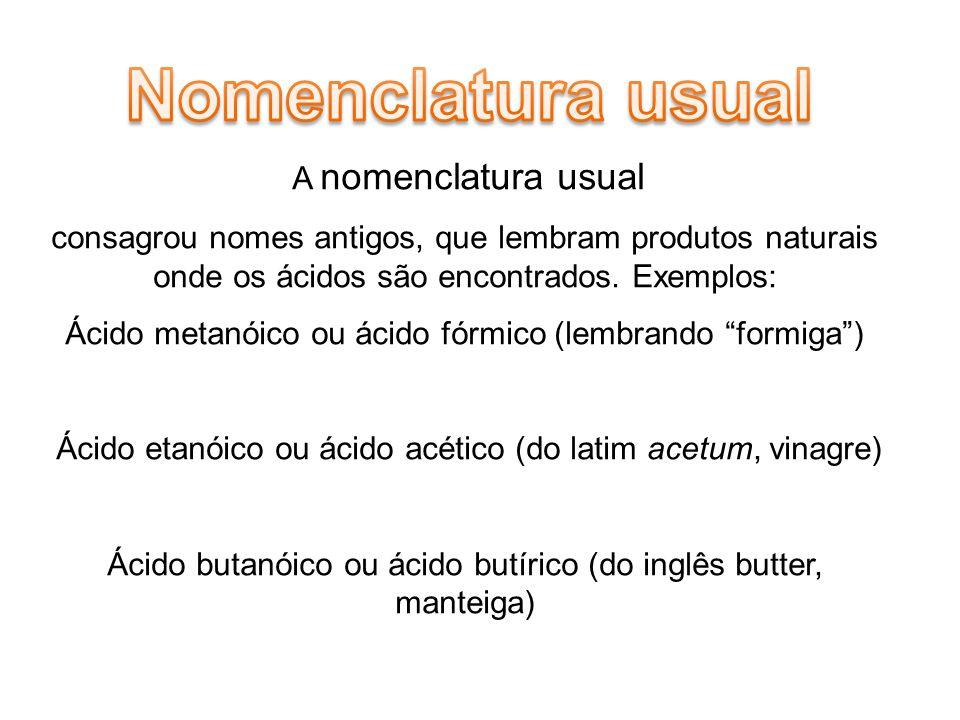 Nomenclatura usual A nomenclatura usual. consagrou nomes antigos, que lembram produtos naturais onde os ácidos são encontrados. Exemplos: