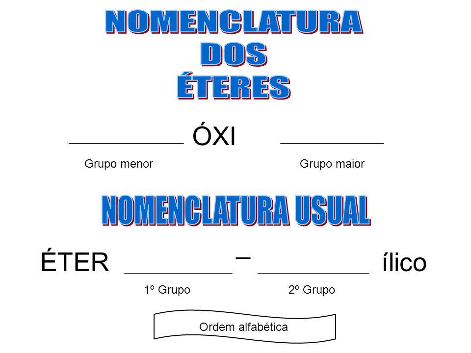 ÓXI ÉTER ílico NOMENCLATURA DOS ÉTERES NOMENCLATURA USUAL Grupo menor