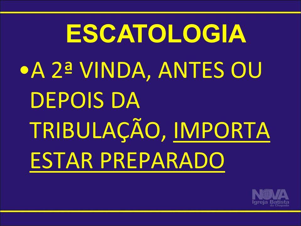 ESCATOLOGIA A 2ª VINDA, ANTES OU DEPOIS DA TRIBULAÇÃO, IMPORTA ESTAR PREPARADO