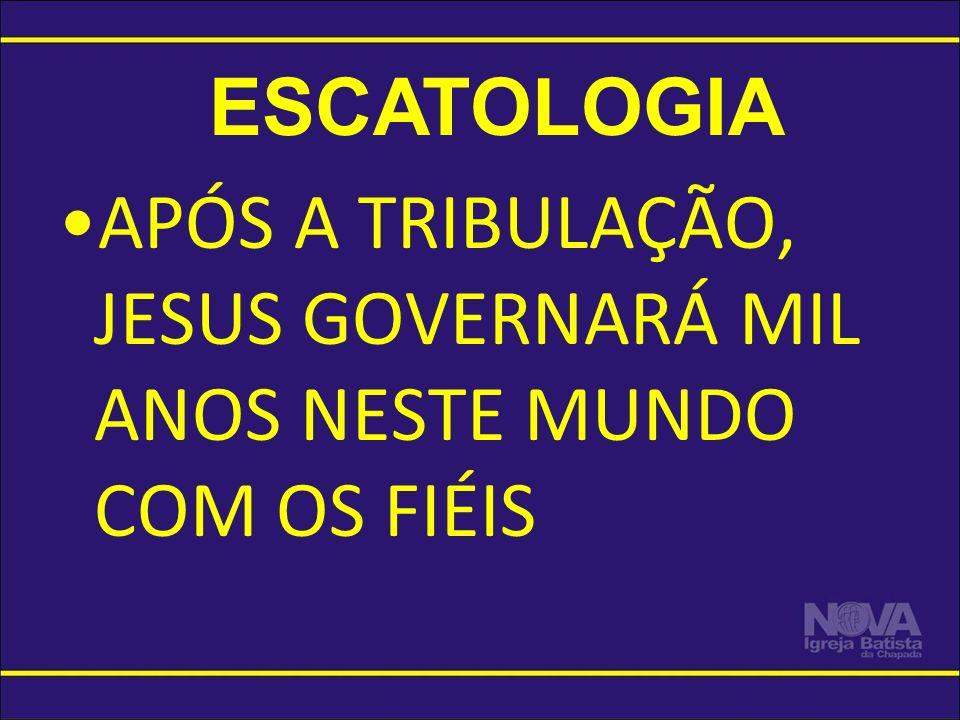ESCATOLOGIA APÓS A TRIBULAÇÃO, JESUS GOVERNARÁ MIL ANOS NESTE MUNDO COM OS FIÉIS