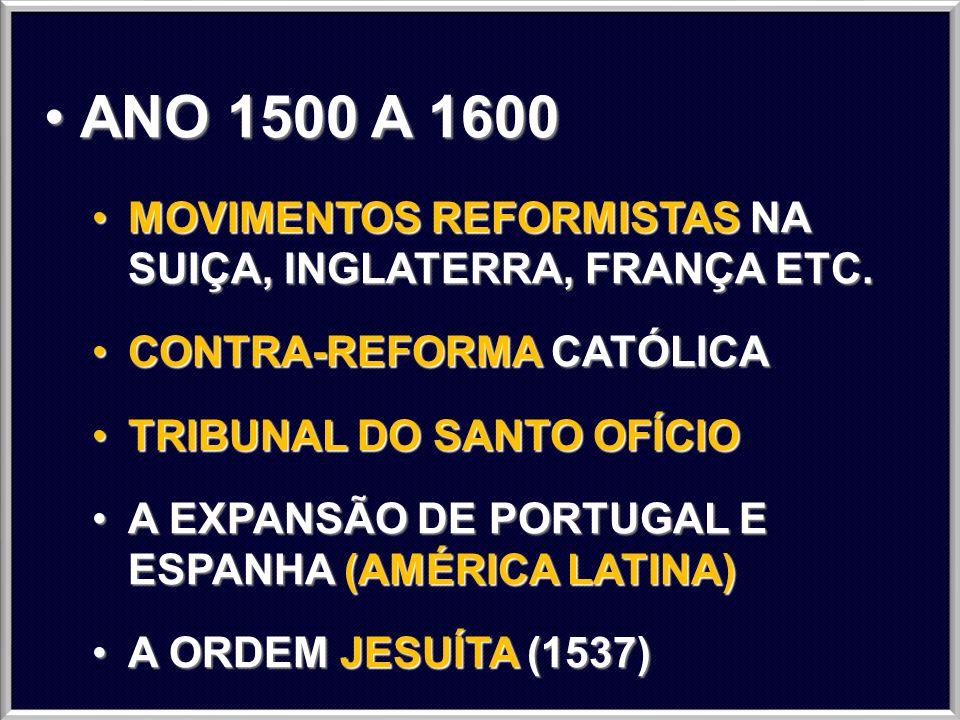 ANO 1500 A 1600MOVIMENTOS REFORMISTAS NA SUIÇA, INGLATERRA, FRANÇA ETC. CONTRA-REFORMA CATÓLICA. TRIBUNAL DO SANTO OFÍCIO.