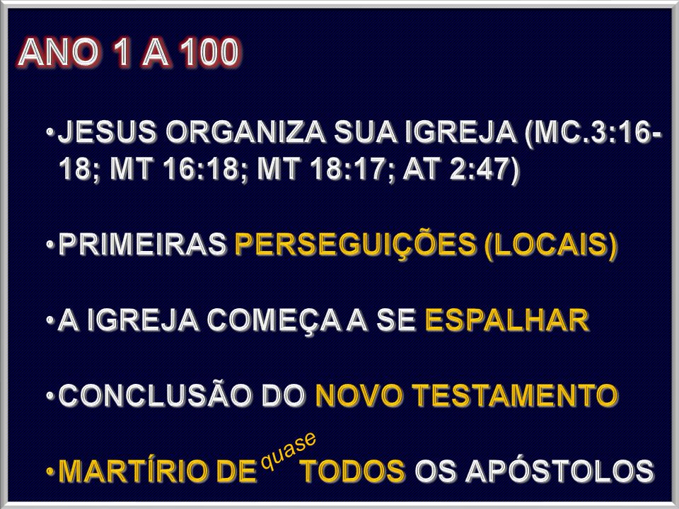 ANO 1 A 100 JESUS ORGANIZA SUA IGREJA (MC.3:16- 18; MT 16:18; MT 18:17; AT 2:47) PRIMEIRAS PERSEGUIÇÕES (LOCAIS)