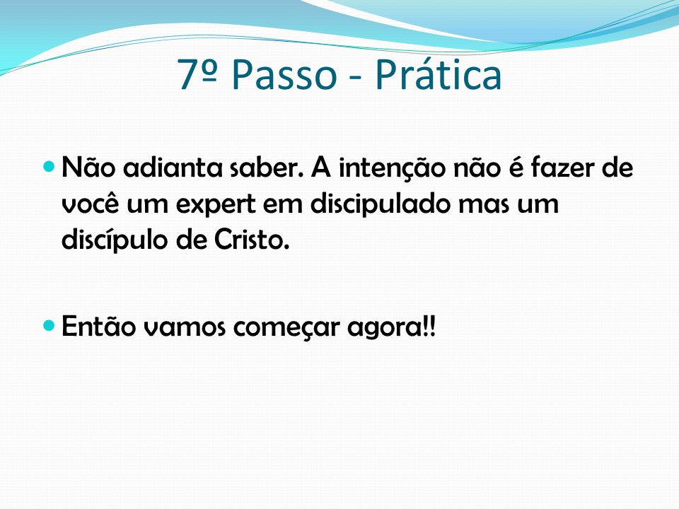 7º Passo - PráticaNão adianta saber. A intenção não é fazer de você um expert em discipulado mas um discípulo de Cristo.