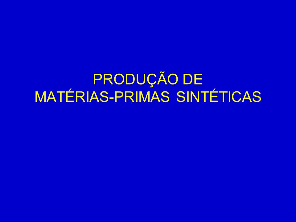 PRODUÇÃO DE MATÉRIAS-PRIMAS SINTÉTICAS