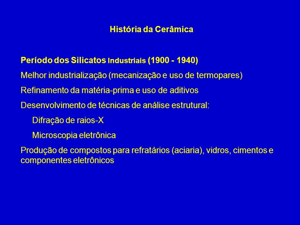 História da CerâmicaPeríodo dos Silicatos Industriais (1900 - 1940) Melhor industrialização (mecanização e uso de termopares)