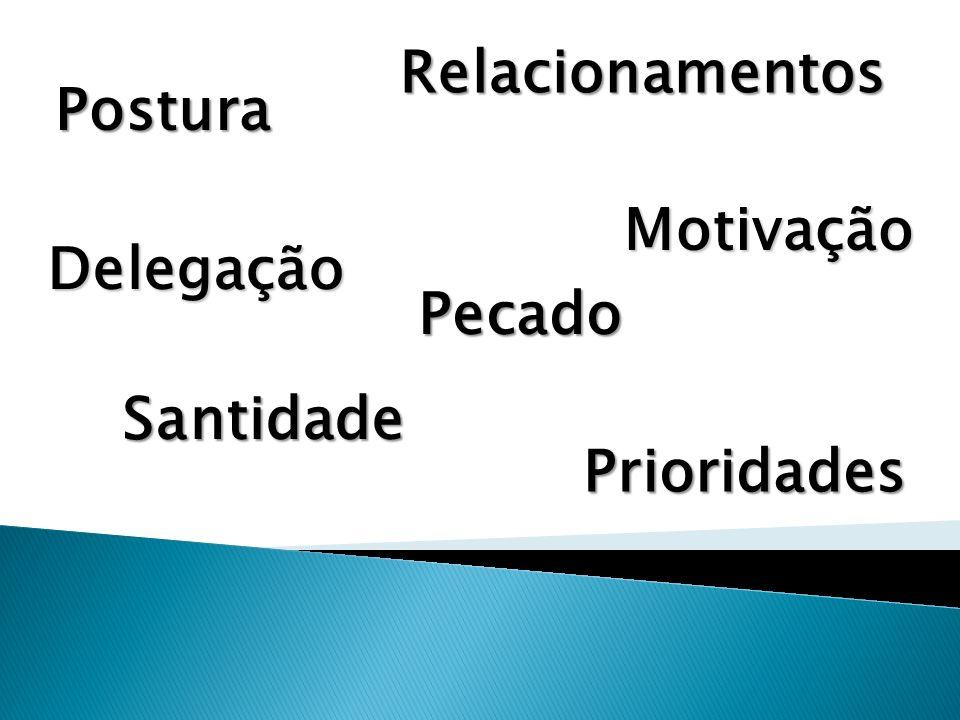 Relacionamentos Postura Motivação Delegação Pecado Santidade Prioridades