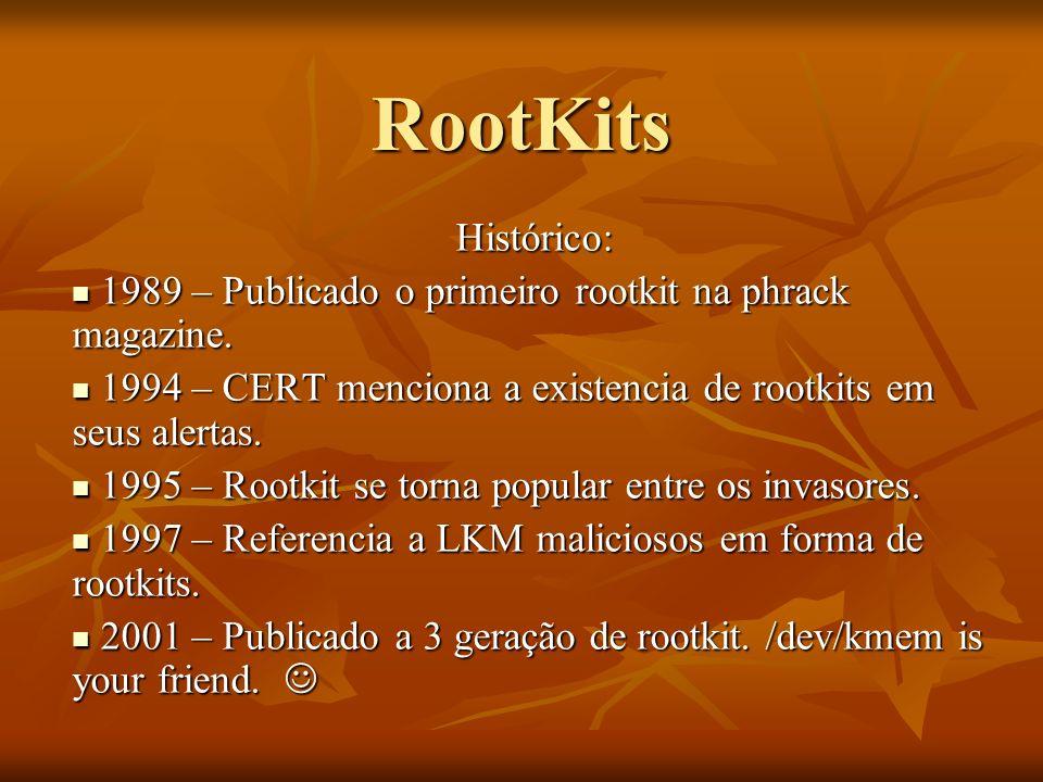 RootKits Histórico: 1989 – Publicado o primeiro rootkit na phrack magazine. 1994 – CERT menciona a existencia de rootkits em seus alertas.