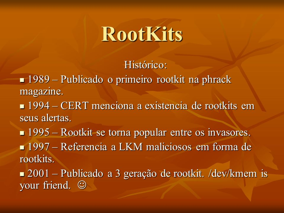 RootKitsHistórico: 1989 – Publicado o primeiro rootkit na phrack magazine. 1994 – CERT menciona a existencia de rootkits em seus alertas.