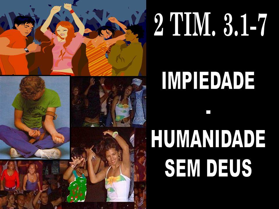 2 TIM. 3.1-7 IMPIEDADE - HUMANIDADE SEM DEUS