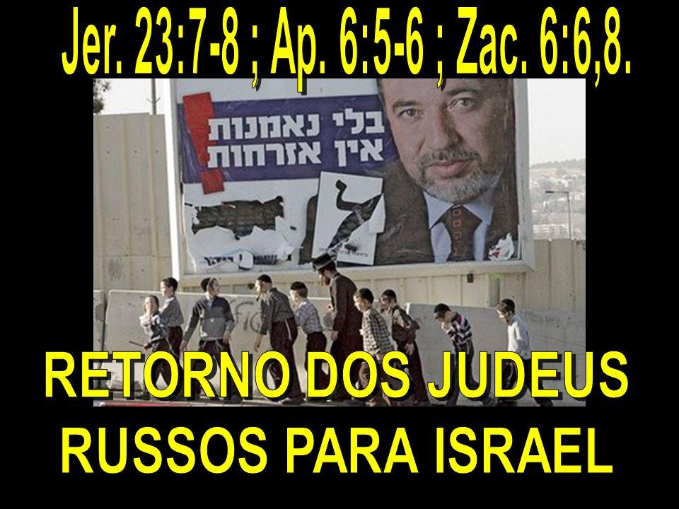Jer. 23:7-8 ; Ap. 6:5-6 ; Zac. 6:6,8. RETORNO DOS JUDEUS RUSSOS PARA ISRAEL