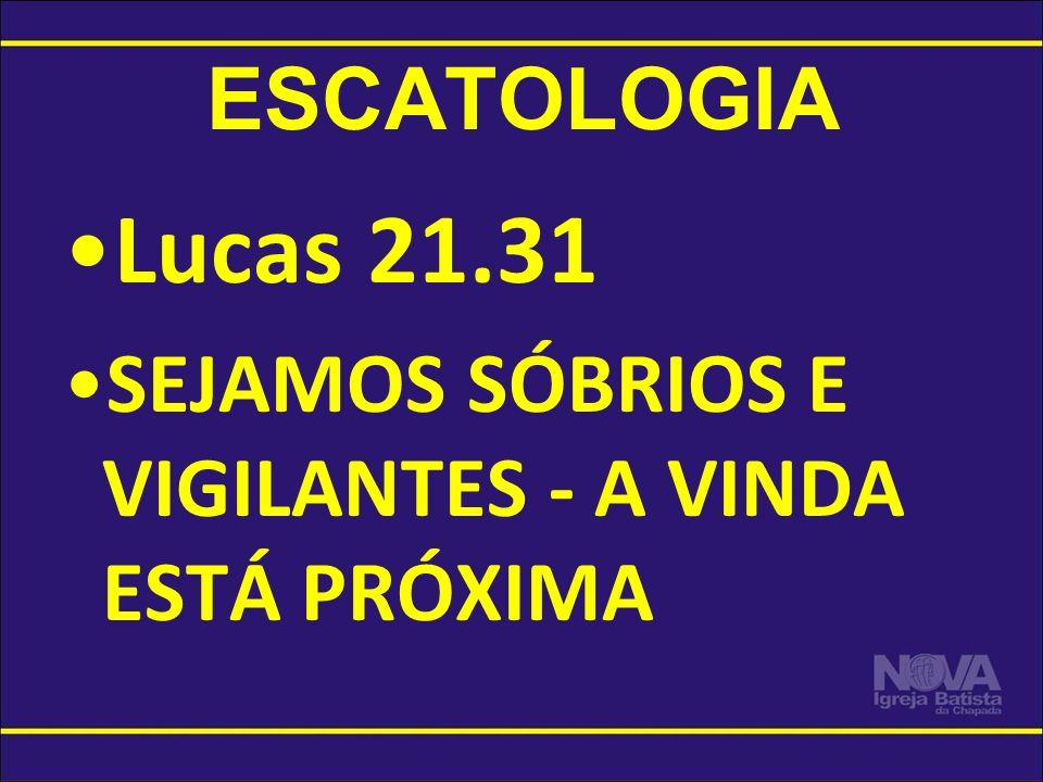ESCATOLOGIA Lucas 21.31 SEJAMOS SÓBRIOS E VIGILANTES - A VINDA ESTÁ PRÓXIMA