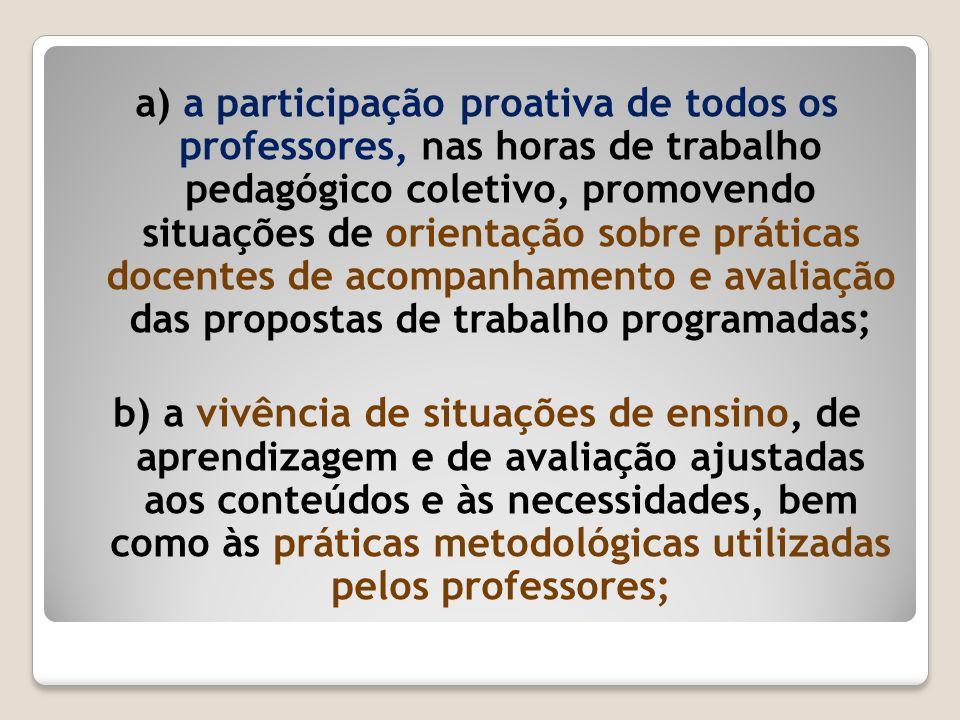 a) a participação proativa de todos os professores, nas horas de trabalho pedagógico coletivo, promovendo situações de orientação sobre práticas docentes de acompanhamento e avaliação das propostas de trabalho programadas;