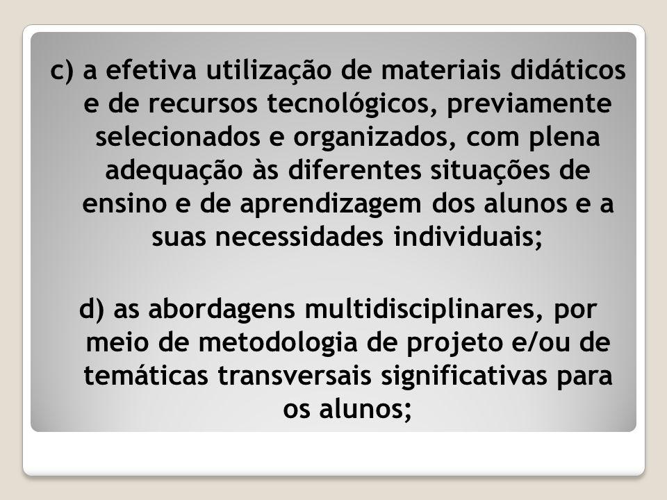 c) a efetiva utilização de materiais didáticos e de recursos tecnológicos, previamente selecionados e organizados, com plena adequação às diferentes situações de ensino e de aprendizagem dos alunos e a suas necessidades individuais;