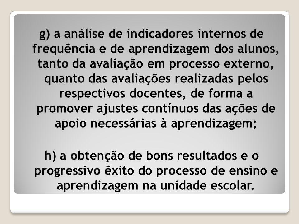 g) a análise de indicadores internos de frequência e de aprendizagem dos alunos, tanto da avaliação em processo externo, quanto das avaliações realizadas pelos respectivos docentes, de forma a promover ajustes contínuos das ações de apoio necessárias à aprendizagem;