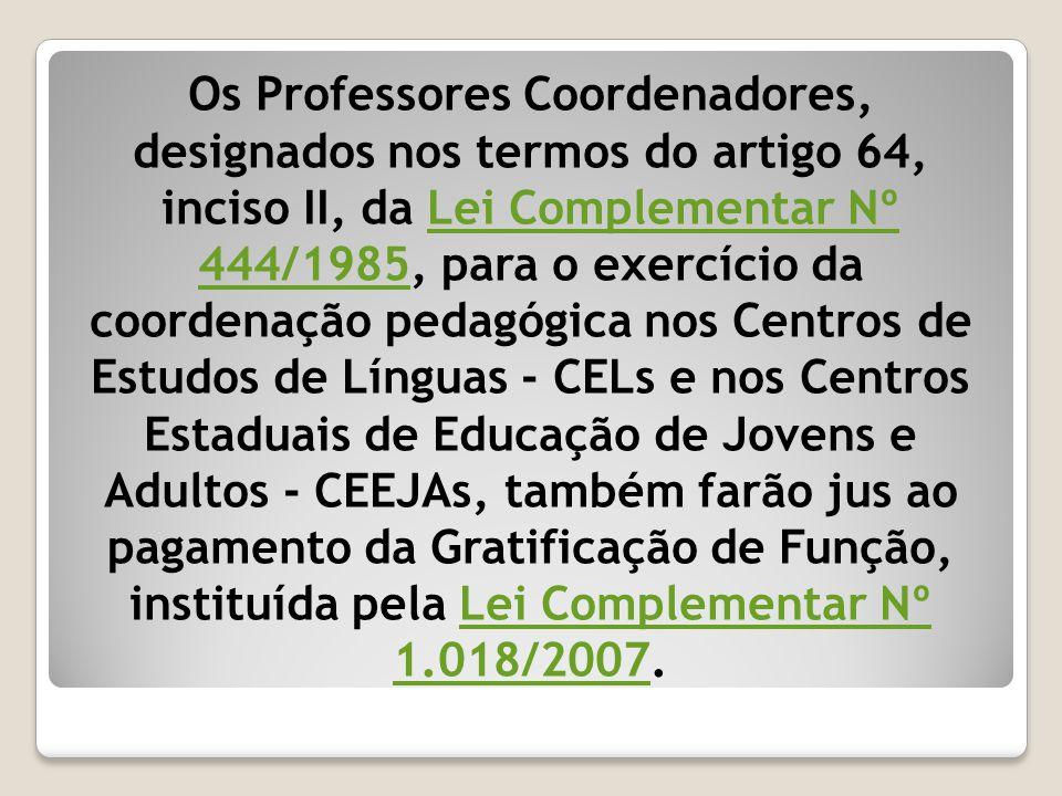 Os Professores Coordenadores, designados nos termos do artigo 64, inciso II, da Lei Complementar Nº 444/1985, para o exercício da coordenação pedagógica nos Centros de Estudos de Línguas - CELs e nos Centros Estaduais de Educação de Jovens e Adultos - CEEJAs, também farão jus ao pagamento da Gratificação de Função, instituída pela Lei Complementar Nº 1.018/2007.