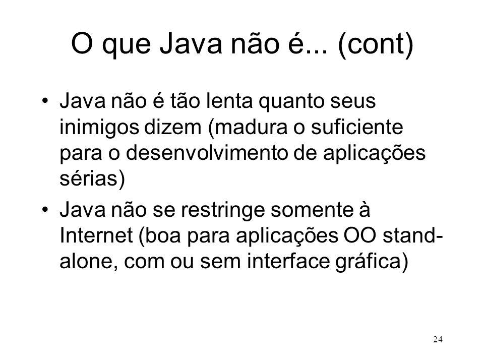 O que Java não é... (cont) Java não é tão lenta quanto seus inimigos dizem (madura o suficiente para o desenvolvimento de aplicações sérias)