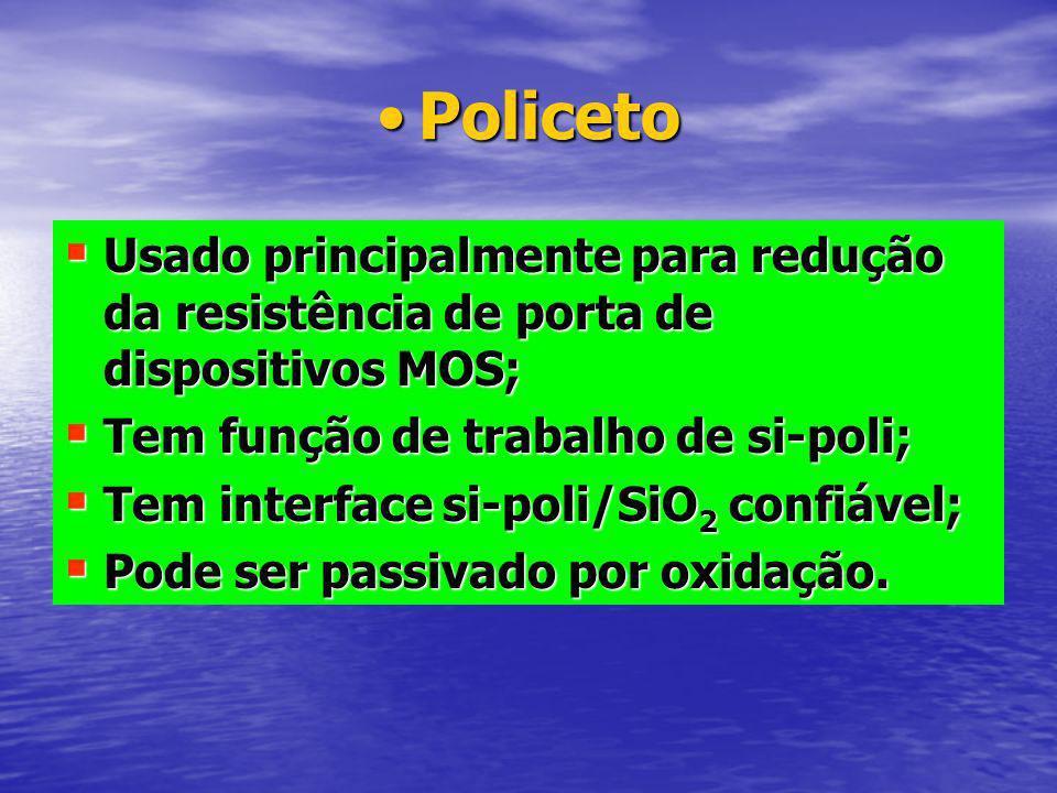 Policeto Usado principalmente para redução da resistência de porta de dispositivos MOS; Tem função de trabalho de si-poli;
