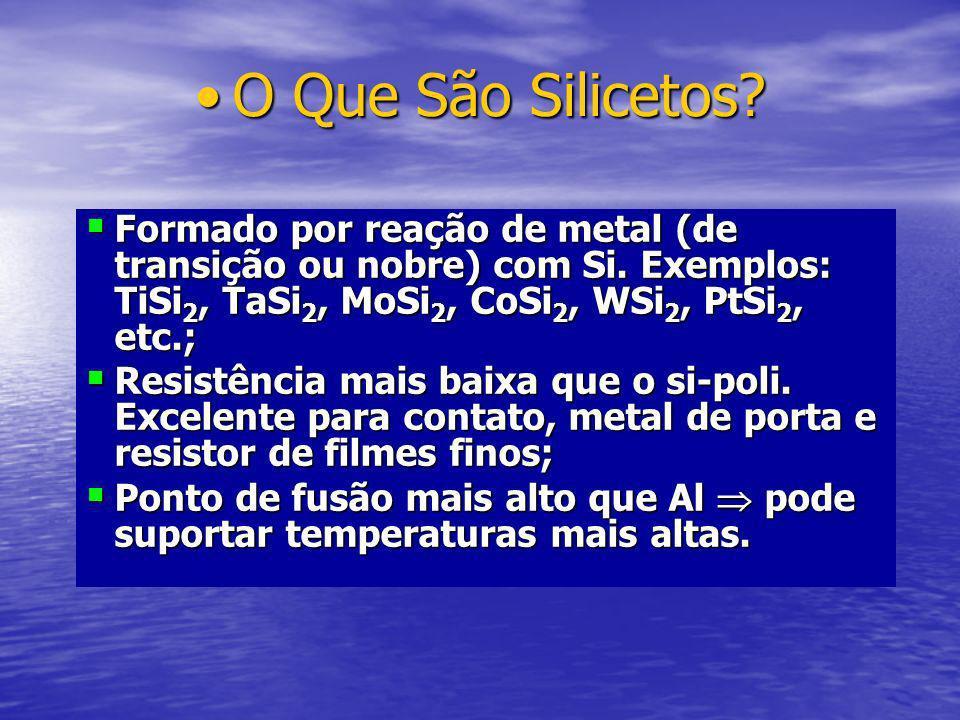 O Que São Silicetos Formado por reação de metal (de transição ou nobre) com Si. Exemplos: TiSi2, TaSi2, MoSi2, CoSi2, WSi2, PtSi2, etc.;
