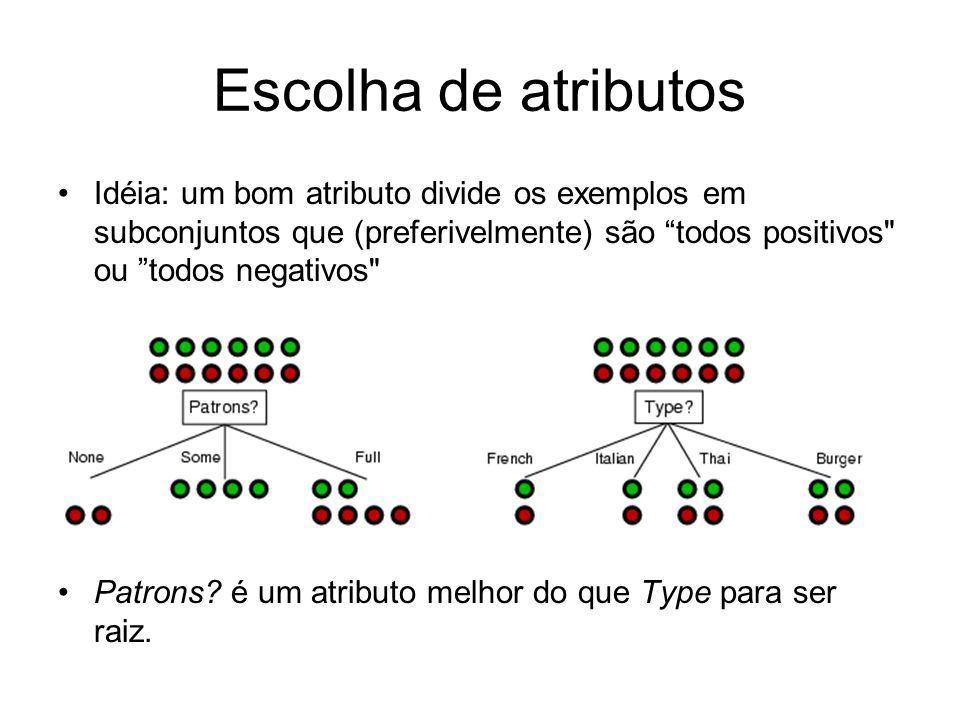 Escolha de atributos Idéia: um bom atributo divide os exemplos em subconjuntos que (preferivelmente) são todos positivos ou todos negativos