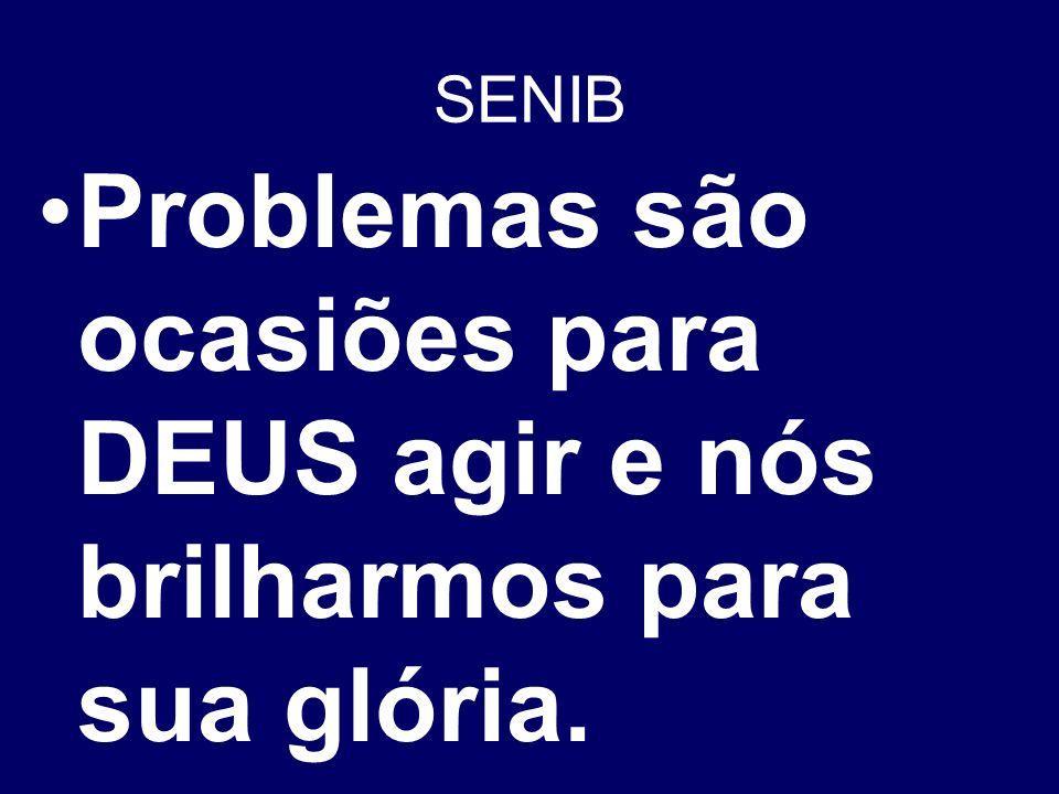 SENIB Problemas são ocasiões para DEUS agir e nós brilharmos para sua glória.