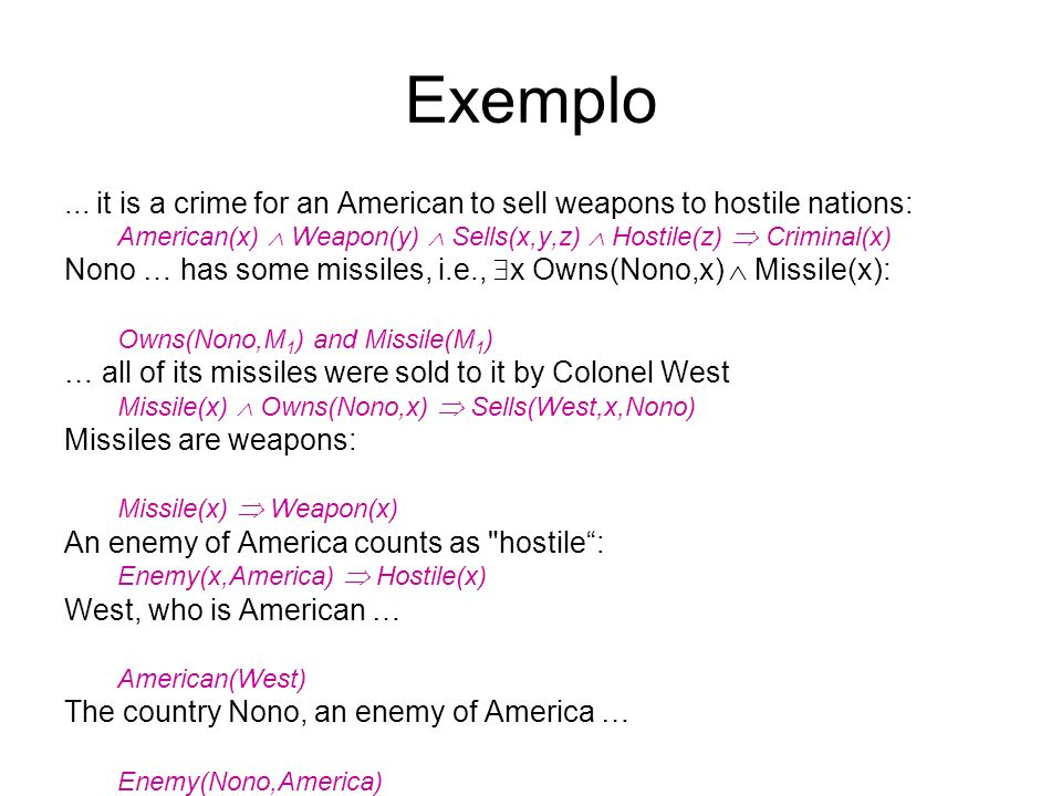 Exemplo ... it is a crime for an American to sell weapons to hostile nations: American(x)  Weapon(y)  Sells(x,y,z)  Hostile(z)  Criminal(x)