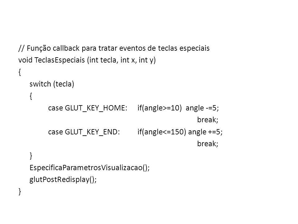 // Função callback para tratar eventos de teclas especiais void TeclasEspeciais (int tecla, int x, int y) { switch (tecla) case GLUT_KEY_HOME: if(angle>=10) angle -=5; break; case GLUT_KEY_END: if(angle<=150) angle +=5; } EspecificaParametrosVisualizacao(); glutPostRedisplay();