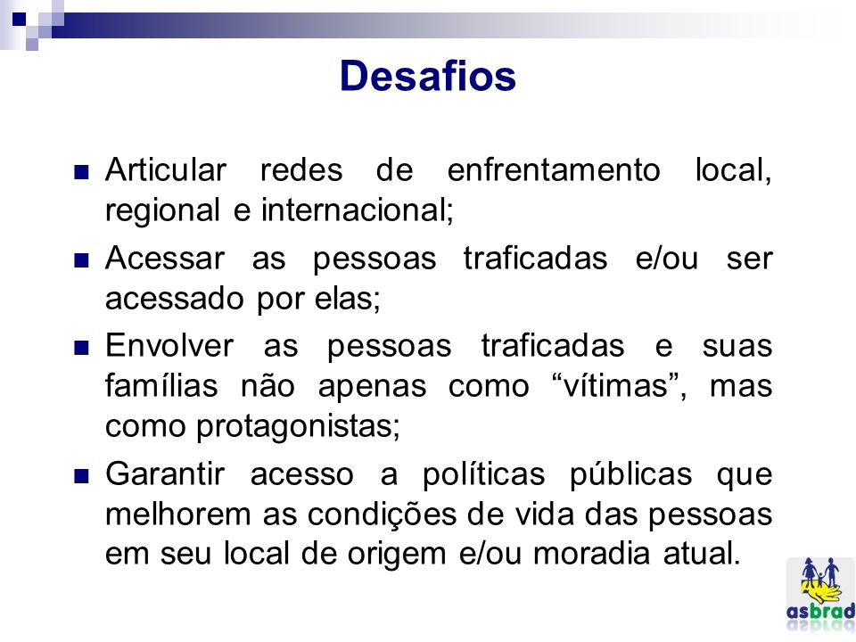Desafios Articular redes de enfrentamento local, regional e internacional; Acessar as pessoas traficadas e/ou ser acessado por elas;