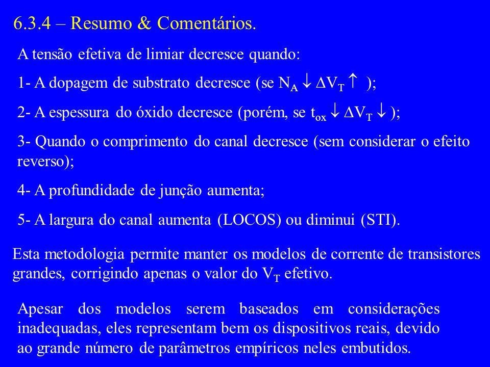 6.3.4 – Resumo & Comentários. A tensão efetiva de limiar decresce quando: 1- A dopagem de substrato decresce (se NA  VT  );