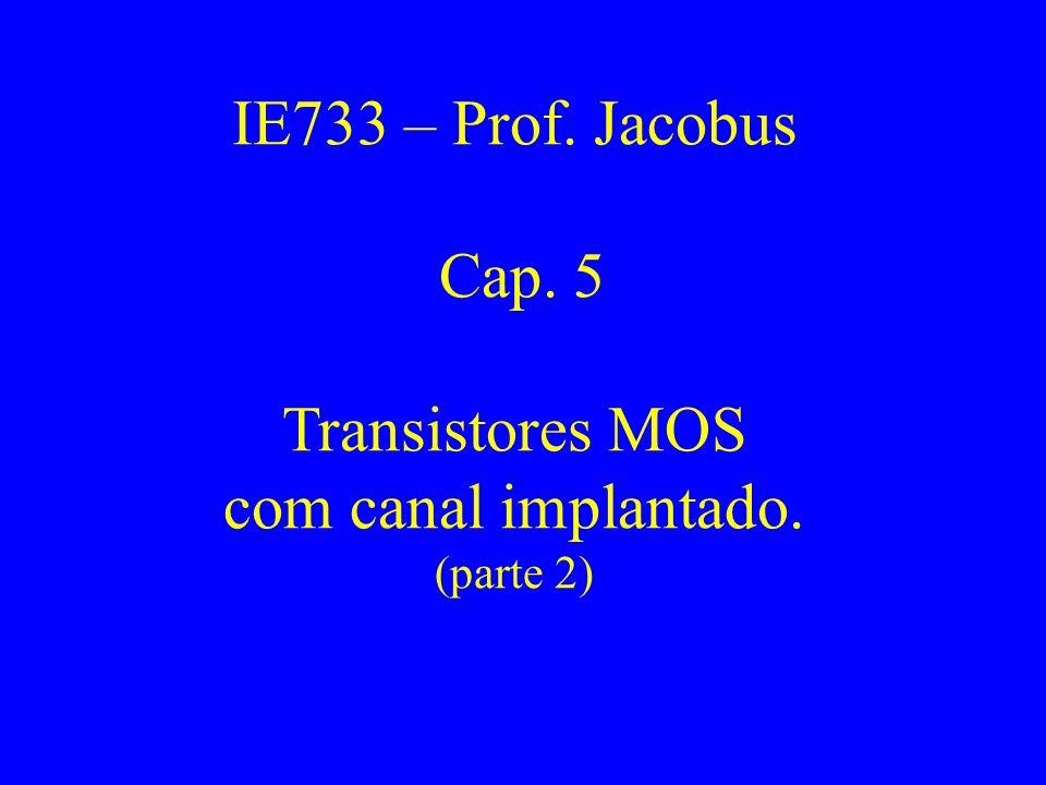 IE733 – Prof. Jacobus Cap. 5 Transistores MOS com canal implantado.