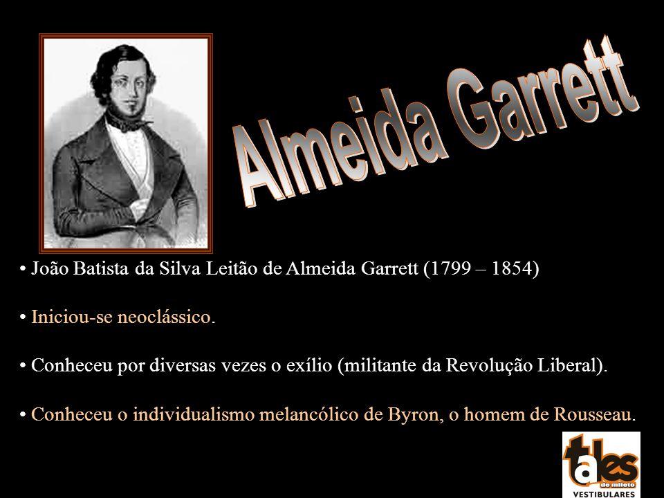 Almeida Garrett João Batista da Silva Leitão de Almeida Garrett (1799 – 1854) Iniciou-se neoclássico.