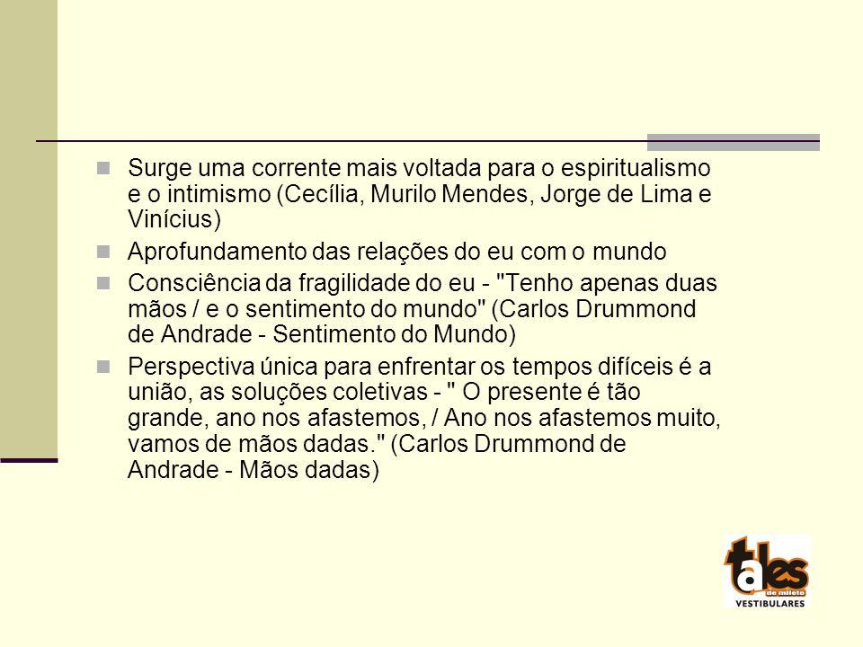 Surge uma corrente mais voltada para o espiritualismo e o intimismo (Cecília, Murilo Mendes, Jorge de Lima e Vinícius)