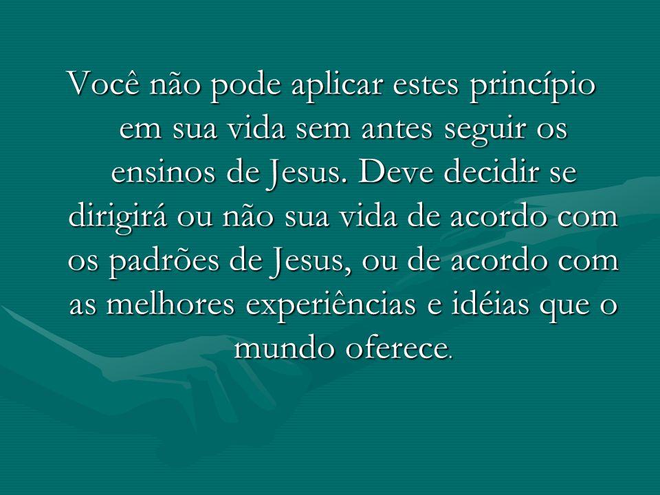 Você não pode aplicar estes princípio em sua vida sem antes seguir os ensinos de Jesus.