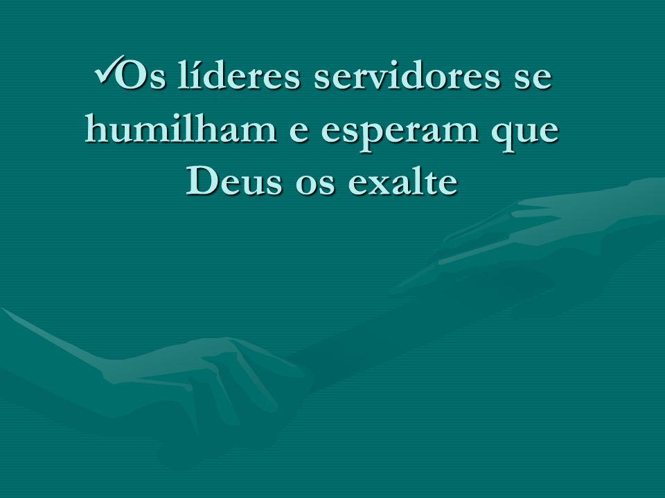 Os líderes servidores se humilham e esperam que Deus os exalte